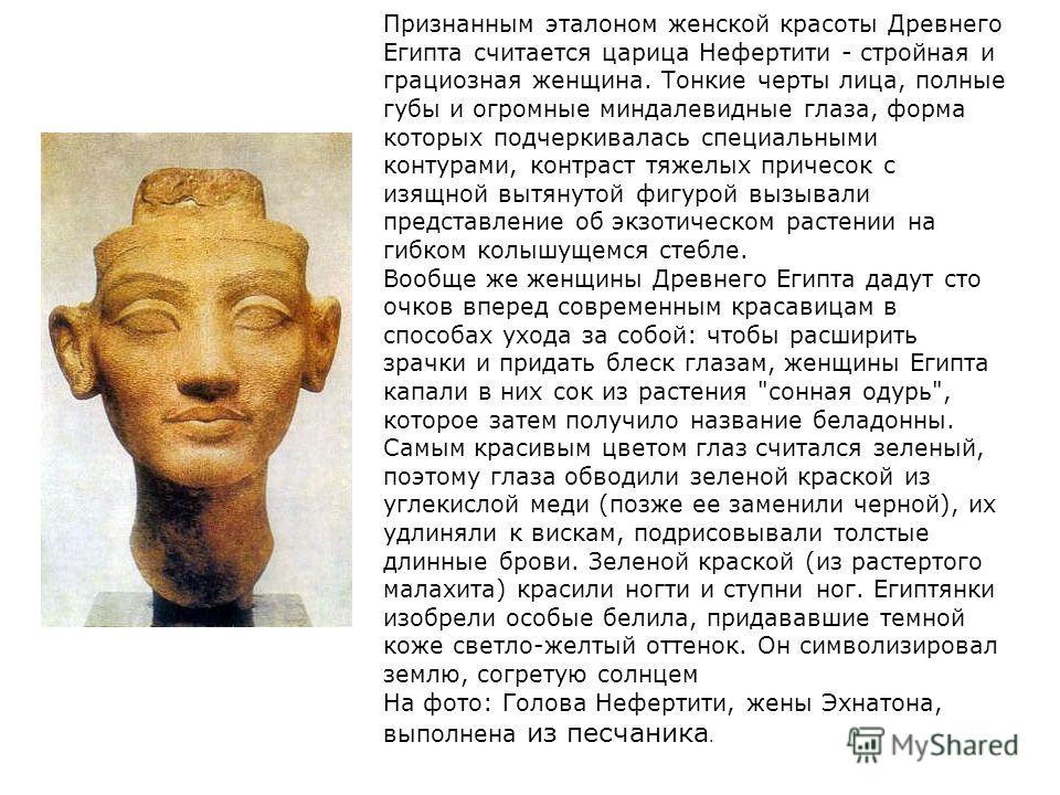 Признанным эталоном женской красоты Древнего Египта считается царица Нефертити - стройная и грациозная женщина. Тонкие черты лица, полные губы и огромные миндалевидные глаза, форма которых подчеркивалась специальными контурами, контраст тяжелых приче