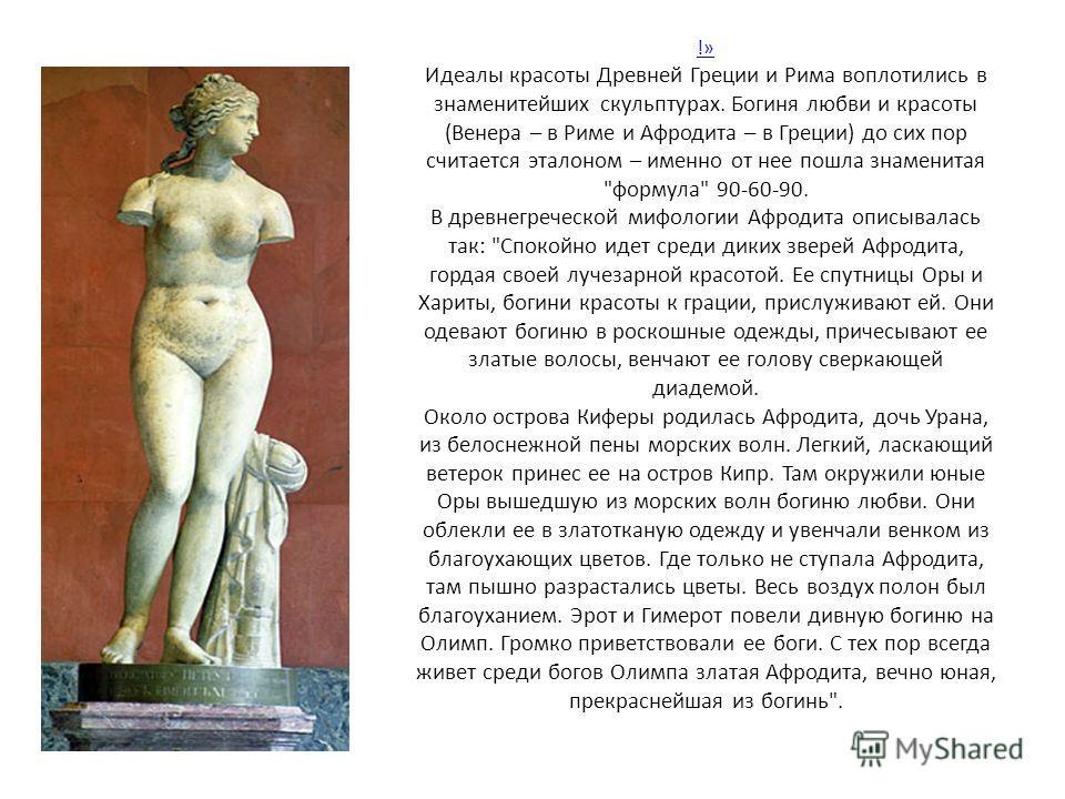 !» !» Идеалы красоты Древней Греции и Рима воплотились в знаменитейших скульптурах. Богиня любви и красоты (Венера – в Риме и Афродита – в Греции) до сих пор считается эталоном – именно от нее пошла знаменитая
