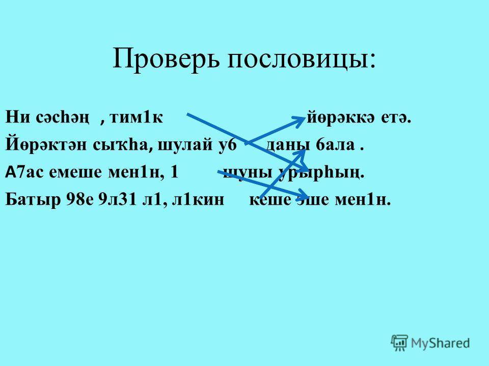 Проверь пословицы: Ни сәсһәң, тим1к йөрәккә етә. Йөрәктән сы ҡ һа, шулай у6 даны 6ала. А 7ас емеше мен1н, 1 шуны урырһың. Батыр 98е 9л31 л1, л1кин кеше эше мен1н.