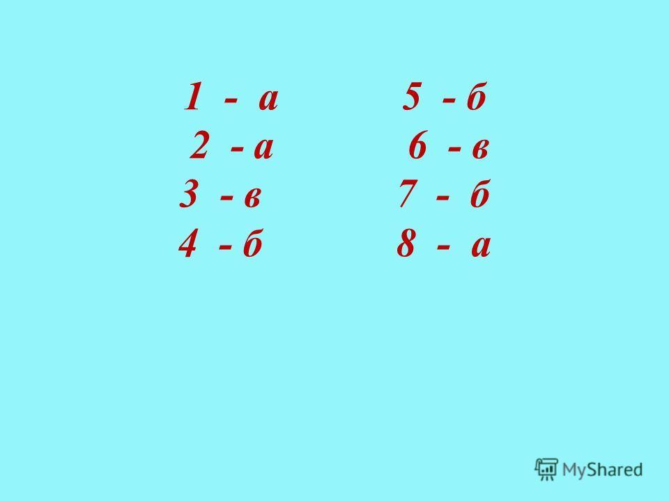 1 - а 5 - б 2 - а 6 - в 3 - в 7 - б 4 - б 8 - а
