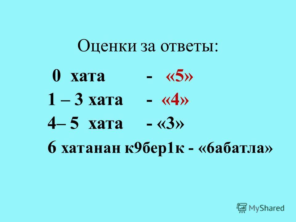 Оценки за ответы: 0 хата - «5» 1 – 3 хата - «4» 4– 5 хата - «3» 6 хатанан к 9 бер 1 к - « 6абатла »