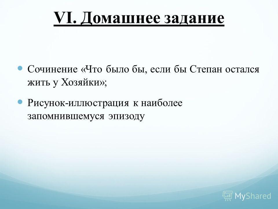 VI. Домашнее задание Сочинение «Что было бы, если бы Степан остался жить у Хозяйки»; Рисунок-иллюстрация к наиболее запомнившемуся эпизоду