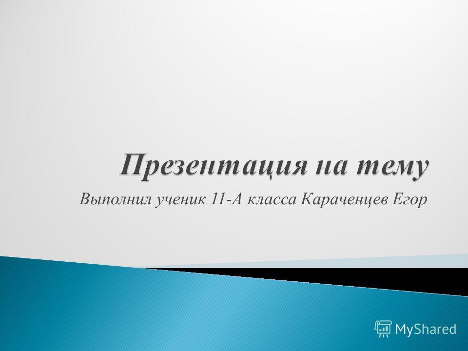 Выполнил ученик 11-А класса Караченцев Егор