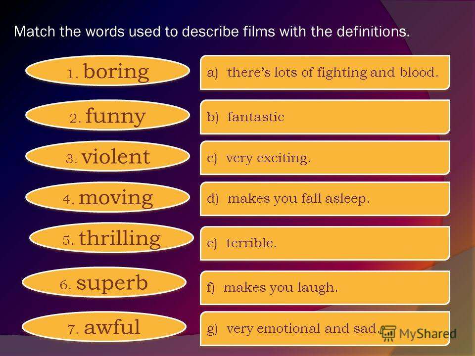 Match the words used to describe films with the definitions. 1. boring 2. funny 3. violent 4. moving 5. thrilling 6. superb 7. awful a) theres lots of fighting and blood. b) fantastic c) very exciting. d) makes you fall asleep. e) terrible. f) makes