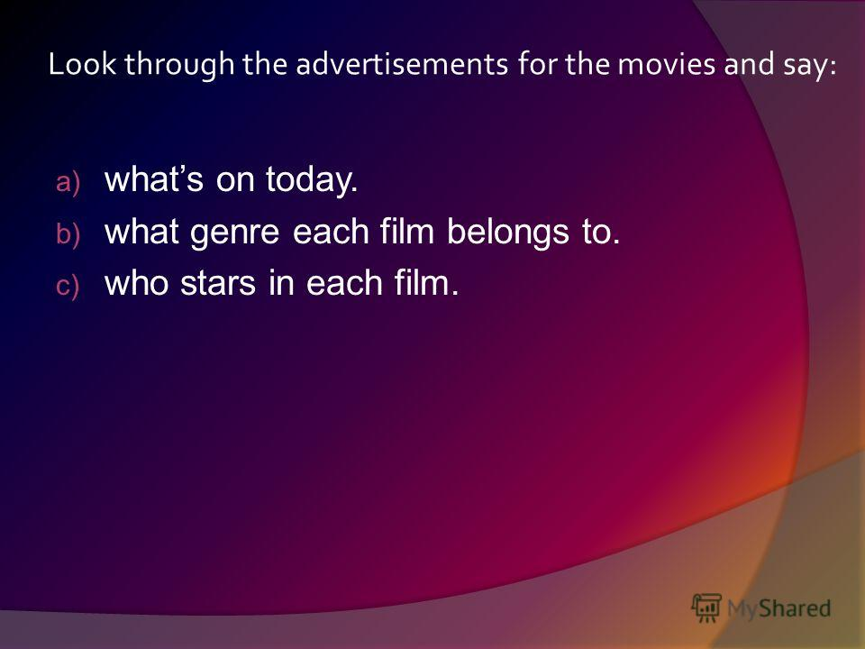 Look through the advertisements for the movies and say: a) whats on today. b) what genre each film belongs to. c) who stars in each film.