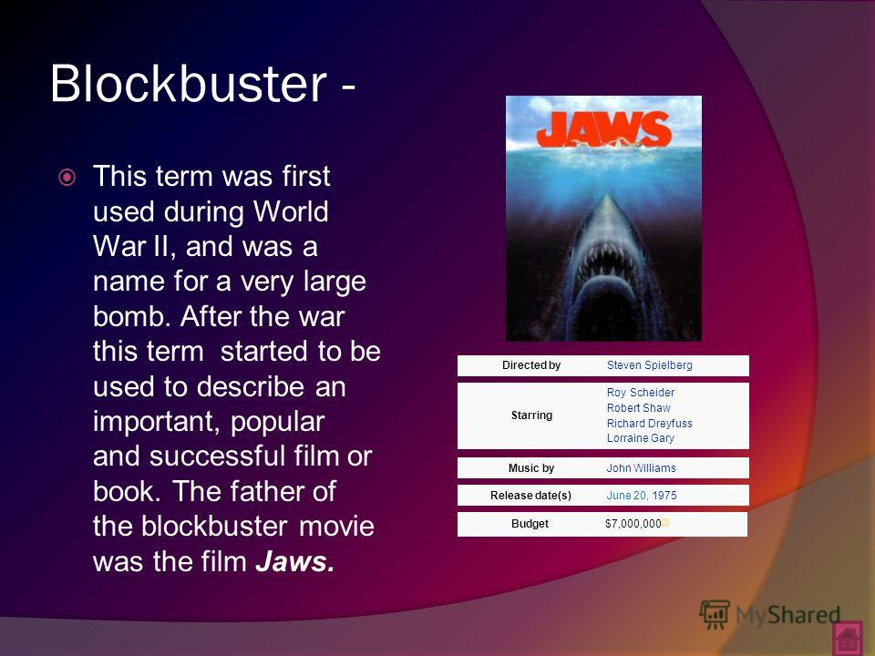 Blockbuster - This term was first used during World War II, and was a name for a very large bomb. After the war this term started to be used to describe an important, popular and successful film or book. The father of the blockbuster movie was the fi