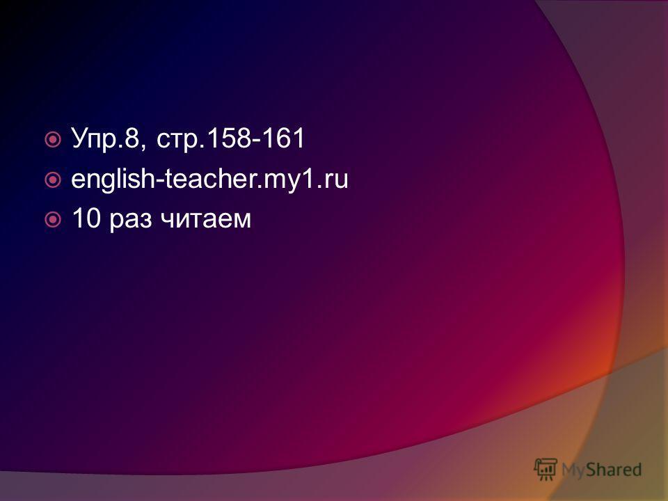 Упр.8, стр.158-161 english-teacher.my1.ru 10 раз читаем