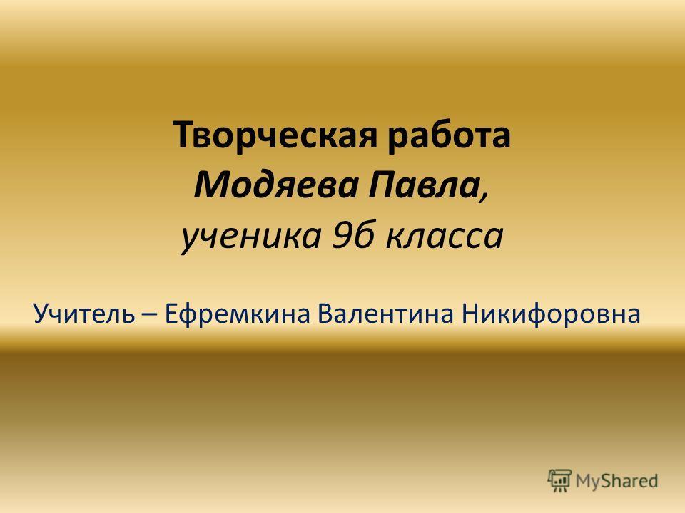 Творческая работа Модяева Павла, ученика 9б класса Учитель – Ефремкина Валентина Никифоровна