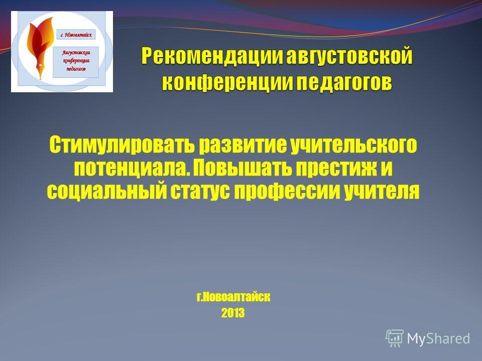Стимулировать развитие учительского потенциала. Повышать престиж и социальный статус профессии учителя г.Новоалтайск 2013