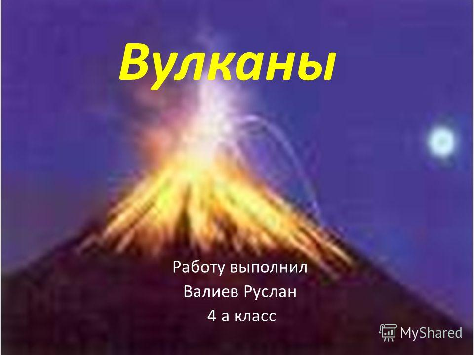 Вулканы Работу выполнил Валиев Руслан 4 а класс