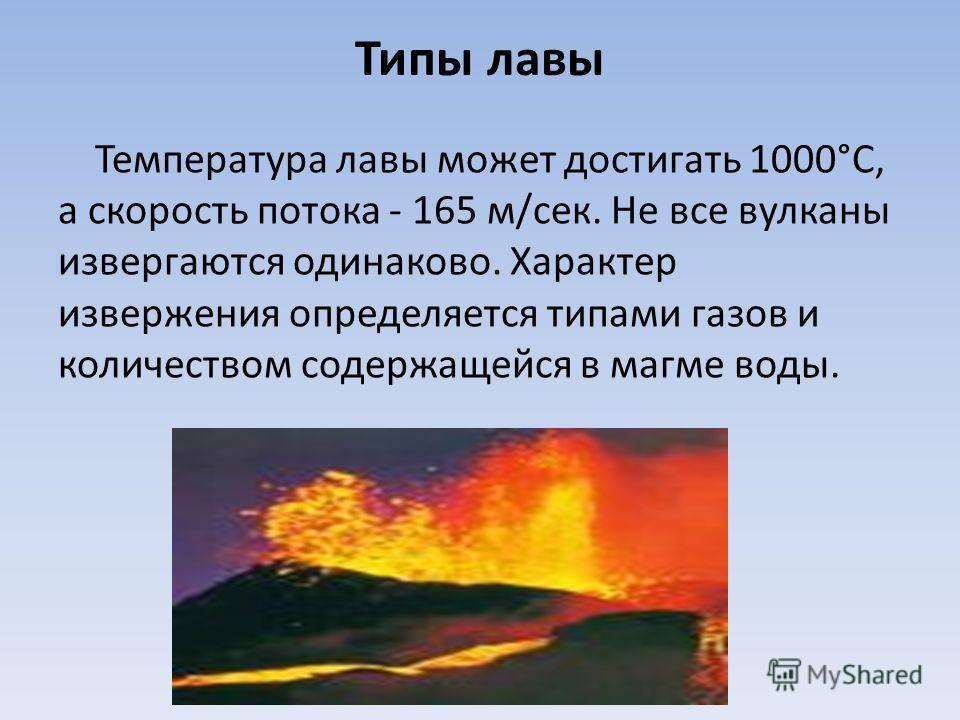Типы лавы Температура лавы может достигать 1000°С, а скорость потока - 165 м/сек. Не все вулканы извергаются одинаково. Характер извержения определяется типами газов и количеством содержащейся в магме воды.