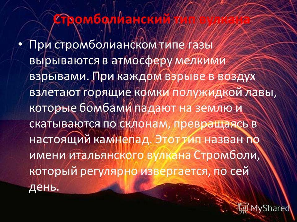 Стромболианский тип вулкана При стромболианском типе газы вырываются в атмосферу мелкими взрывами. При каждом взрыве в воздух взлетают горящие комки полужидкой лавы, которые бомбами падают на землю и скатываются по склонам, превращаясь в настоящий ка