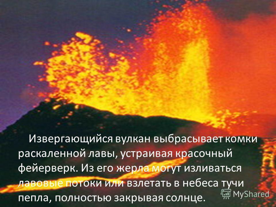 Извергающийся вулкан выбрасывает комки раскаленной лавы, устраивая красочный фейерверк. Из его жерла могут изливаться лавовые потоки или взлетать в небеса тучи пепла, полностью закрывая солнце.