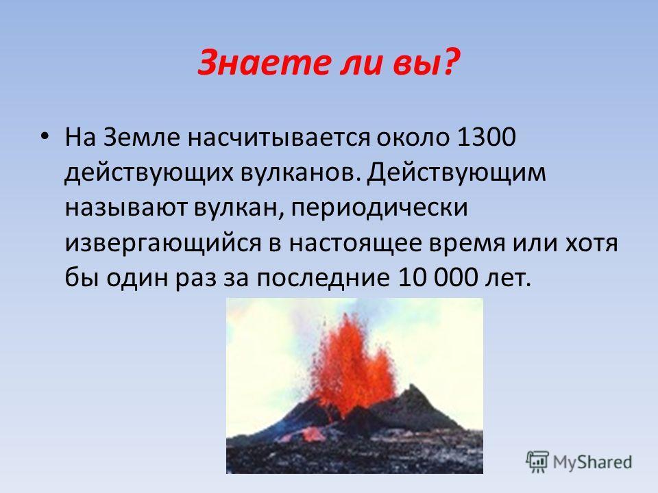 Знаете ли вы? На Земле насчитывается около 1300 действующих вулканов. Действующим называют вулкан, периодически извергающийся в настоящее время или хотя бы один раз за последние 10 000 лет.