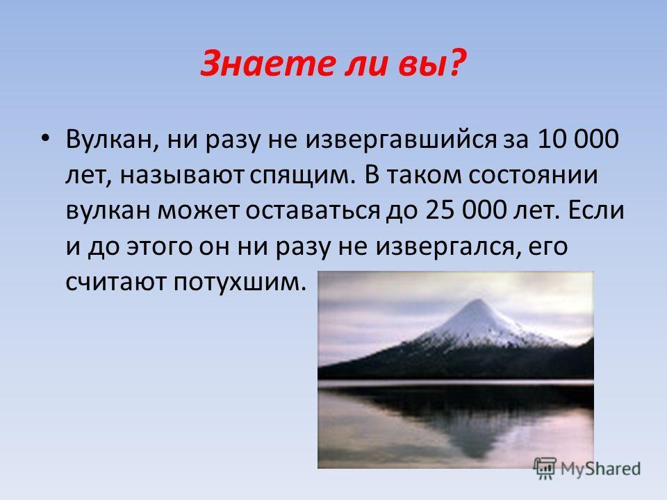 Знаете ли вы? Вулкан, ни разу не извергавшийся за 10 000 лет, называют спящим. В таком состоянии вулкан может оставаться до 25 000 лет. Если и до этого он ни разу не извергался, его считают потухшим.