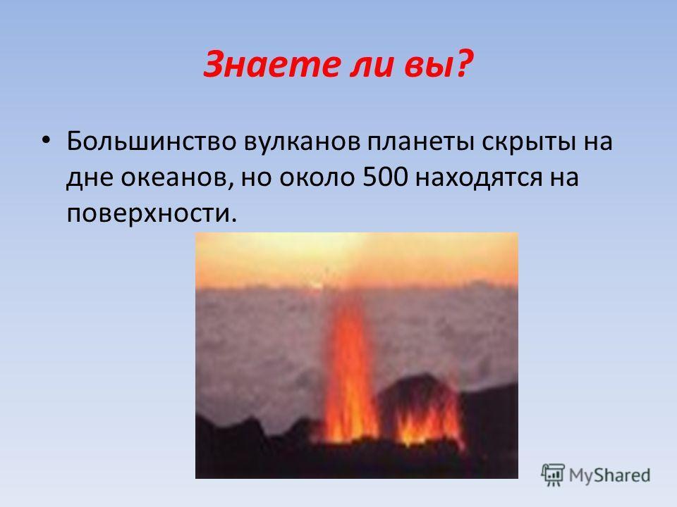 Знаете ли вы? Большинство вулканов планеты скрыты на дне океанов, но около 500 находятся на поверхности.