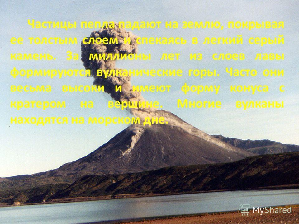 Частицы пепла падают на землю, покрывая ее толстым слоем и спекаясь в легкий серый камень. За миллионы лет из слоев лавы формируются вулканические горы. Часто они весьма высоки и имеют форму конуса с кратером на вершине. Многие вулканы находятся на м