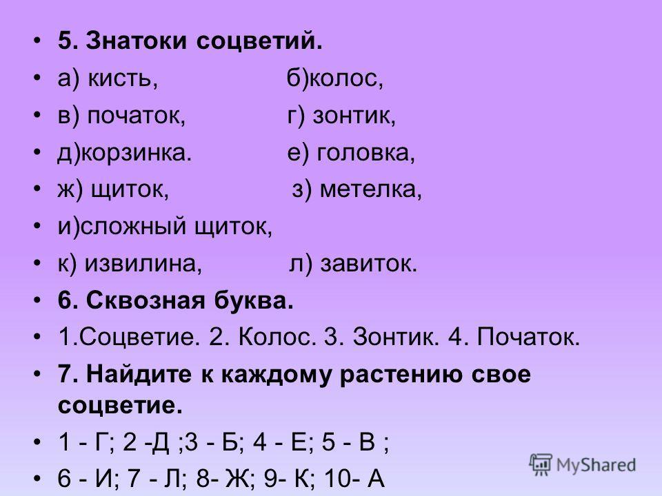 5. Знатоки соцветий. а) кисть, б)колос, в) початок, г) зонтик, д)корзинка. е) головка, ж) щиток, з) метелка, и)сложный щиток, к) извилина, л) завиток. 6. Сквозная буква. 1.Соцветие. 2. Колос. 3. Зонтик. 4. Початок. 7. Найдите к каждому растению свое