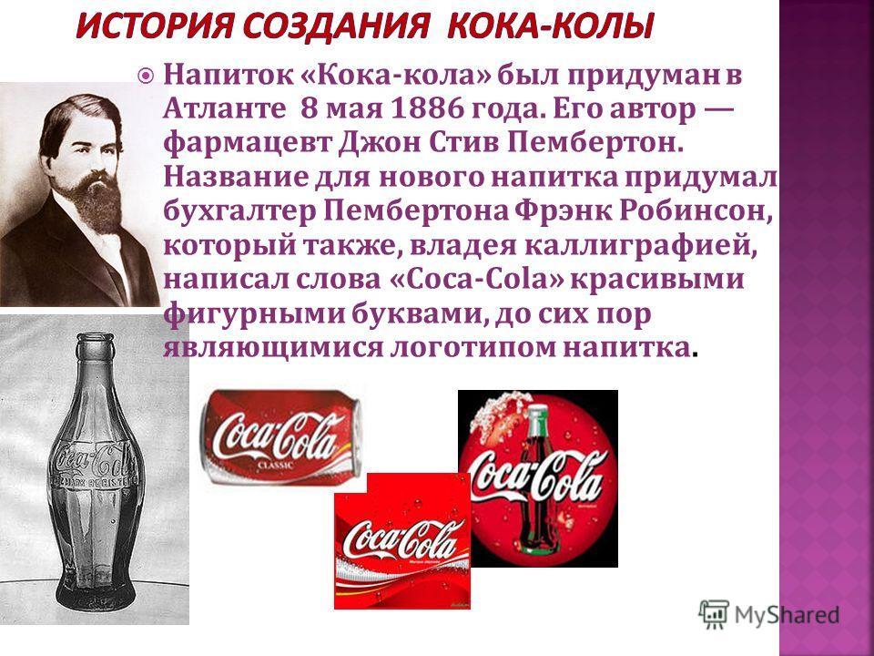 Напиток «Кока-кола» был придуман в Атланте 8 мая 1886 года. Его автор фармацевт Джон Стив Пембертон. Название для нового напитка придумал бухгалтер Пембертона Фрэнк Робинсон, который также, владея каллиграфией, написал слова «Coca-Cola» красивыми фиг