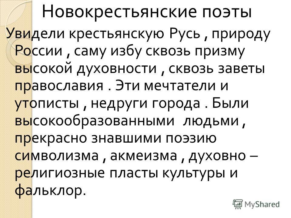 Новокрестьянские поэты Увидели крестьянскую Русь, природу России, саму избу сквозь призму высокой духовности, сквозь заветы православия. Эти мечтатели и утописты, недруги города. Были высокообразованными людьми, прекрасно знавшими поэзию символизма,