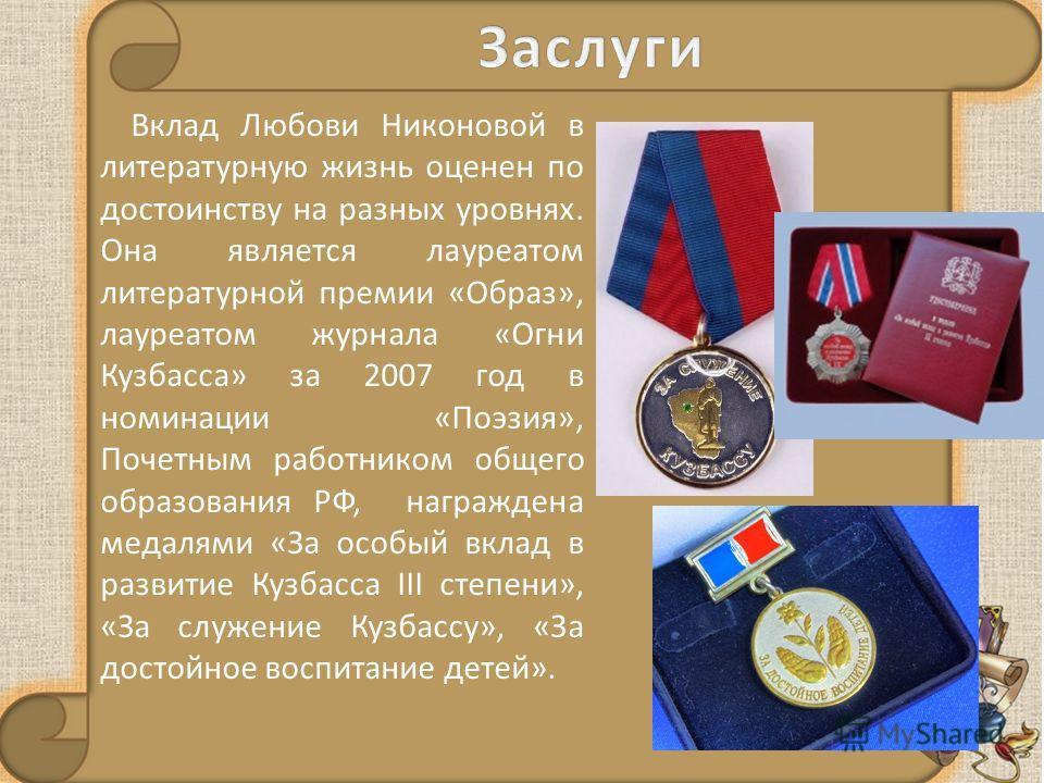 Вклад Любови Никоновой в литературную жизнь оценен по достоинству на разных уровнях. Она является лауреатом литературной премии «Образ», лауреатом журнала «Огни Кузбасса» за 2007 год в номинации «Поэзия», Почетным работником общего образования РФ, на