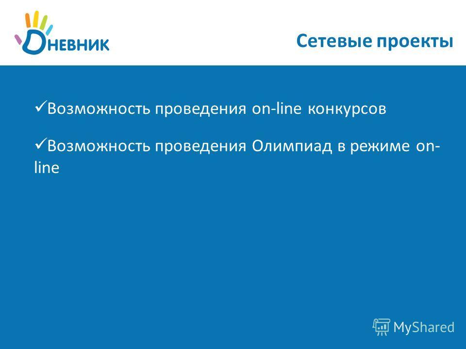 Сетевые проекты Возможность проведения on-line конкурсов Возможность проведения Олимпиад в режиме on- line