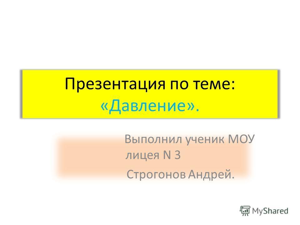 Презентация по теме: «Давление». Выполнил ученик МОУ лицея N 3 Строгонов Андрей.