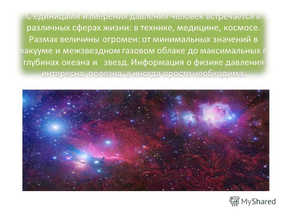 С единицами измерения давления человек встречается в различных сферах жизни: в технике, медицине, космосе. Размах величины огромен: от минимальных значений в вакууме и межзвездном газовом облаке до максимальных в глубинах океана и звезд. Информация о