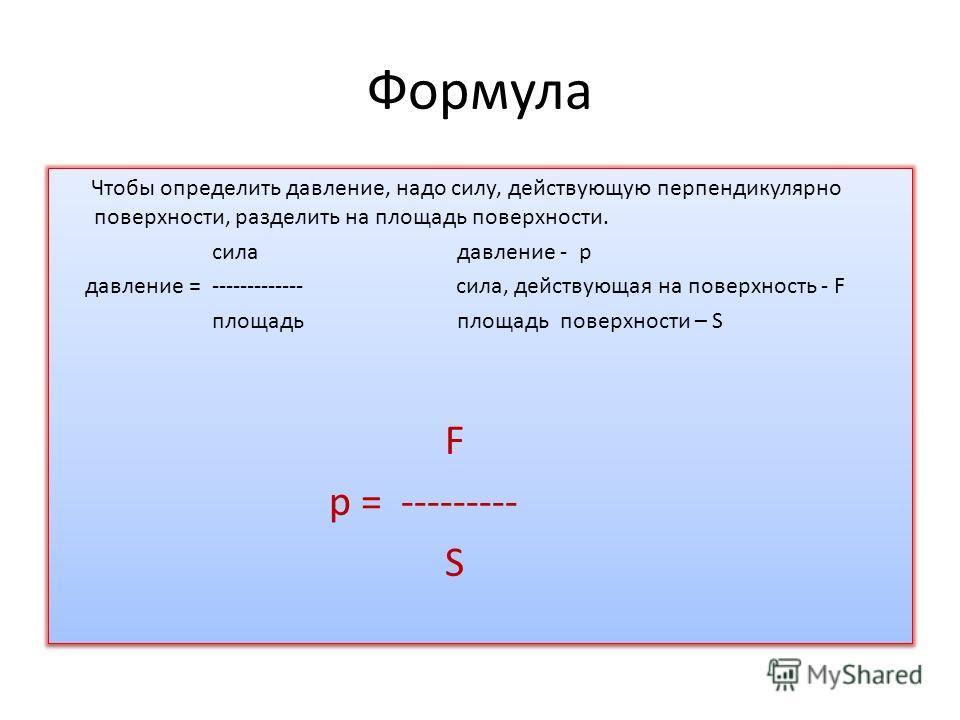 Формула Чтобы определить давление, надо силу, действующую перпендикулярно поверхности, разделить на площадь поверхности. сила давление - p давление = ------------- сила, действующая на поверхность - F площадь площадь поверхности – S F p = --------- S