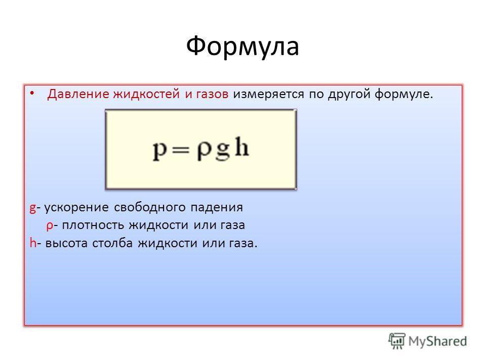 Формула Давление жидкостей и газов измеряется по другой формуле. p = g p h g- ускорение свободного падения ρ- плотность жидкости или газа h- высота столба жидкости или газа. Давление жидкостей и газов измеряется по другой формуле. p = g p h g- ускоре