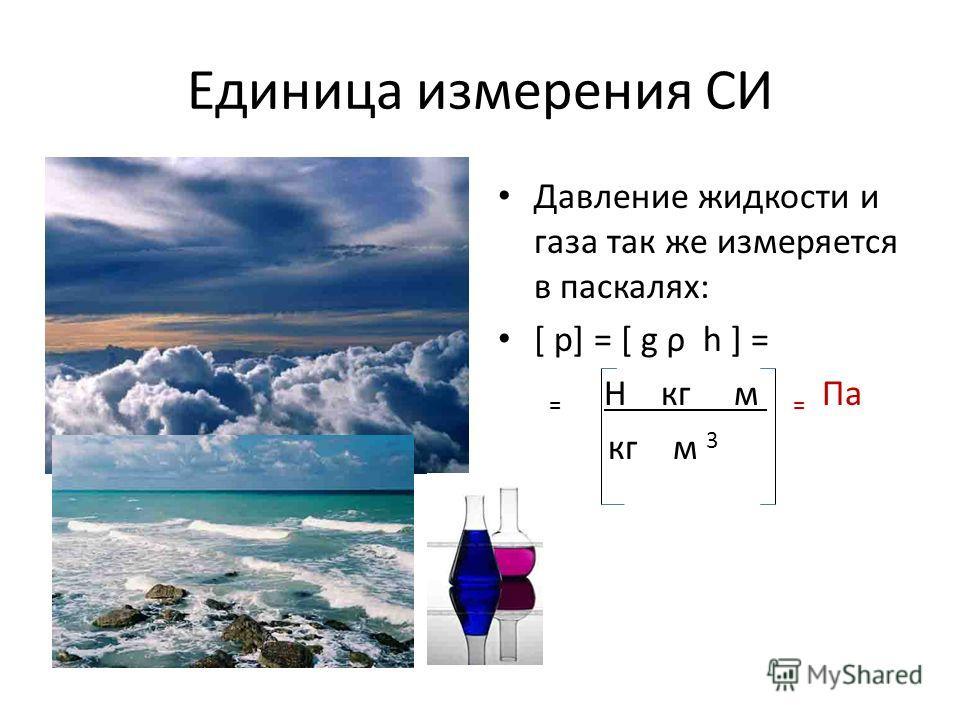 Единица измерения СИ Давление жидкости и газа так же измеряется в паскалях: [ p] = [ g ρ h ] = = H кг м = Па кг м 3