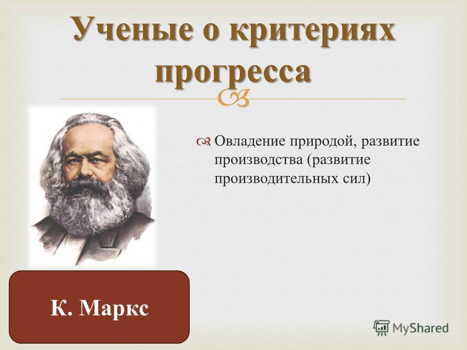 Овладение природой, развитие производства ( развитие производительных сил ) Ученые о критериях прогресса К. Маркс