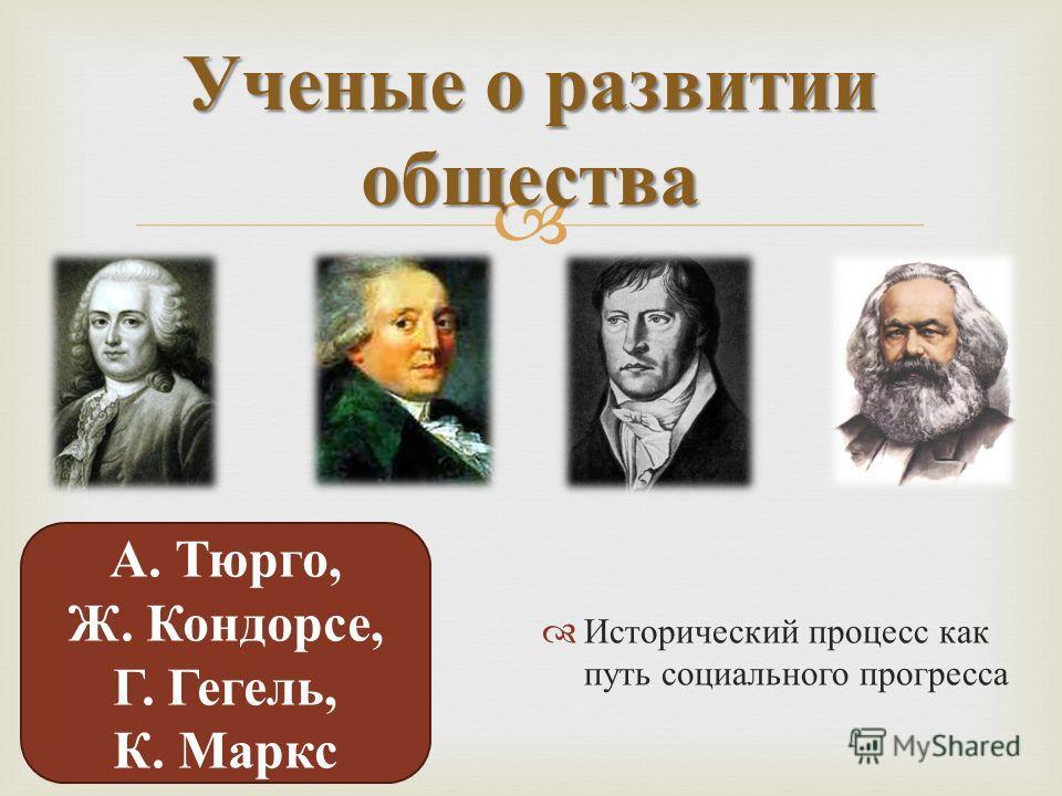 Исторический процесс как путь социального прогресса Ученые о развитии общества А. Тюрго, Ж. Кондорсе, Г. Гегель, К. Маркс