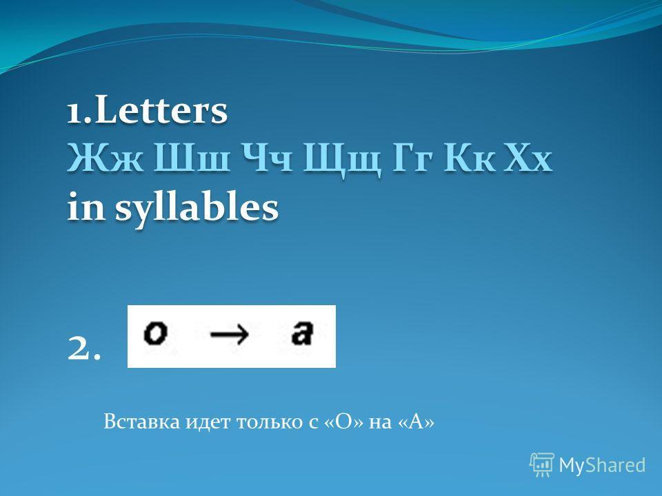 1.Letters Жж Шш Чч Щщ Гг Кк Хх in syllables 1.Letters Жж Шш Чч Щщ Гг Кк Хх in syllables 2. Вставка идет только с «О» на «А»