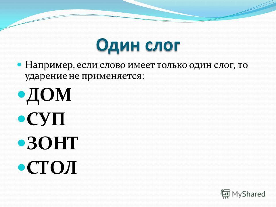 Один слог Например, если слово имеет только один слог, то ударение не применяется: ДОМ СУП ЗОНТ СТОЛ