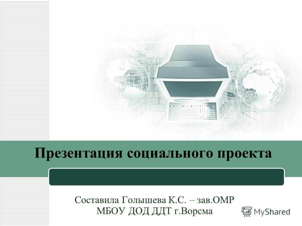 Презентация социального проекта Составила Голышева К.С. – зав.ОМР МБОУ ДОД ДДТ г.Ворсма