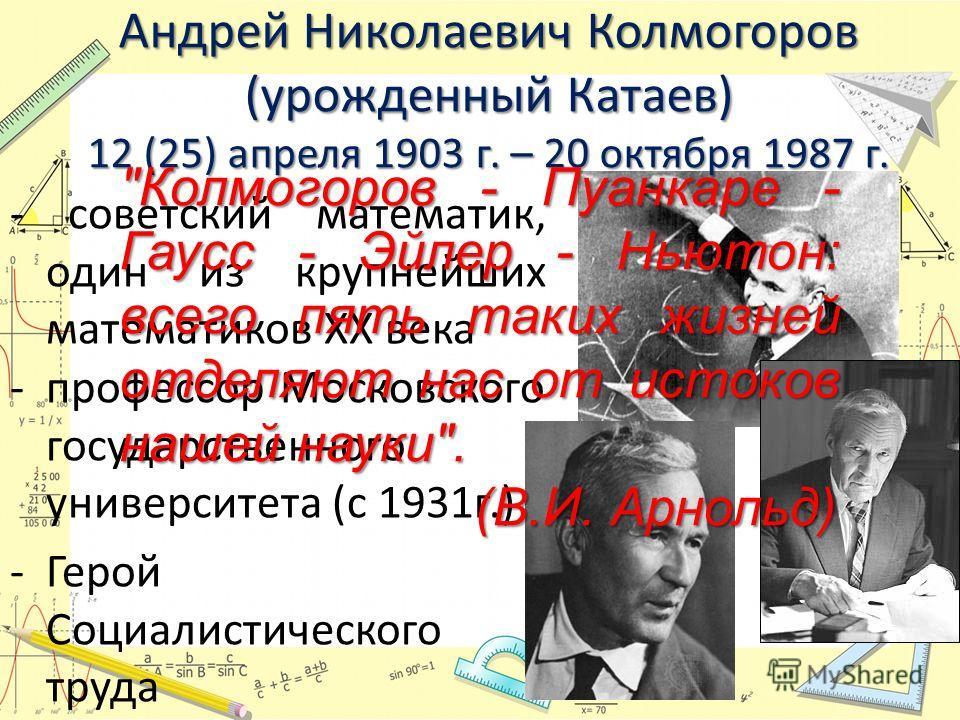 Андрей Николаевич Колмогоров (урожденный Катаев) 12 (25) апреля 1903 г. – 20 октября 1987 г. - советский математик, один из крупнейших математиков ХХ века -профессор Московского государственного университета (с 1931г.) -Герой Социалистического труда