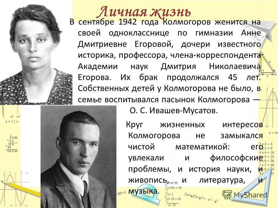 Личная жизнь В сентябре 1942 года Колмогоров женится на своей однокласснице по гимназии Анне Дмитриевне Егоровой, дочери известного историка, профессора, члена-корреспондента Академии наук Дмитрия Николаевича Егорова. Их брак продолжался 45 лет. Собс