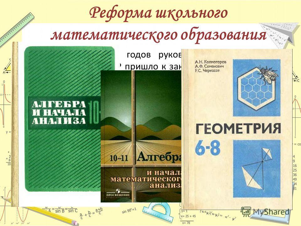 Реформа школьного математического образования К середине 1960-х годов руководство Министерства просвещения СССР пришло к заключению, что система преподавания математики в советской средней школе находится в глубоком кризисе и нуждается в реформах. Бы