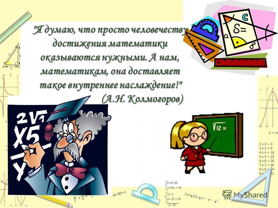 Я думаю, что просто человечеству достижения математики оказываются нужными. А нам, математикам, она доставляет такое внутреннее наслаждение! (А.Н. Колмогоров) (А.Н. Колмогоров)