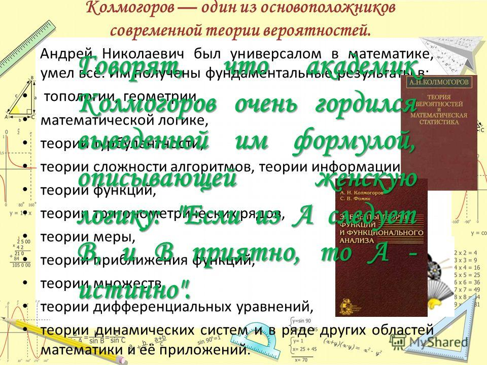 Колмогоров один из основоположников современной теории вероятностей. Андрей Николаевич был универсалом в математике, умел всё. Им получены фундаментальные результаты в: топологии, геометрии, математической логике, теории турбулентности, теории сложно