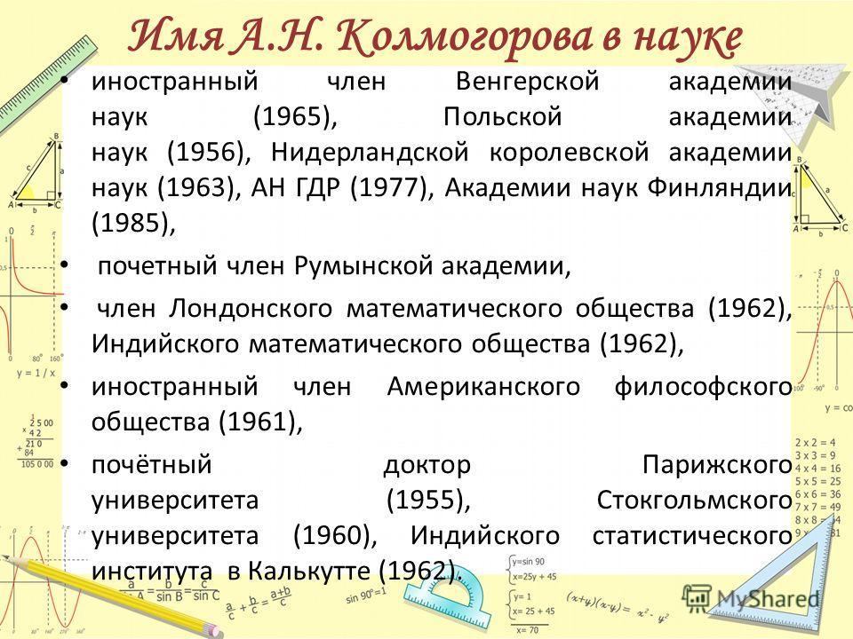 иностранный член Венгерской академии наук (1965), Польской академии наук (1956), Нидерландской королевской академии наук (1963), АН ГДР (1977), Академии наук Финляндии (1985), почетный член Румынской академии, член Лондонского математического обществ