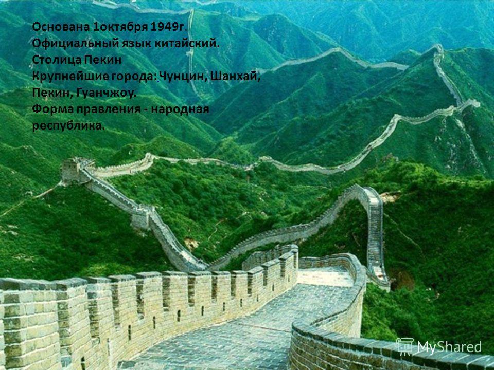 Основана 1октября 1949г. Официальный язык китайский. Столица Пекин Крупнейшие города: Чунцин, Шанхай, Пекин, Гуанчжоу. Форма правления - народная республика.