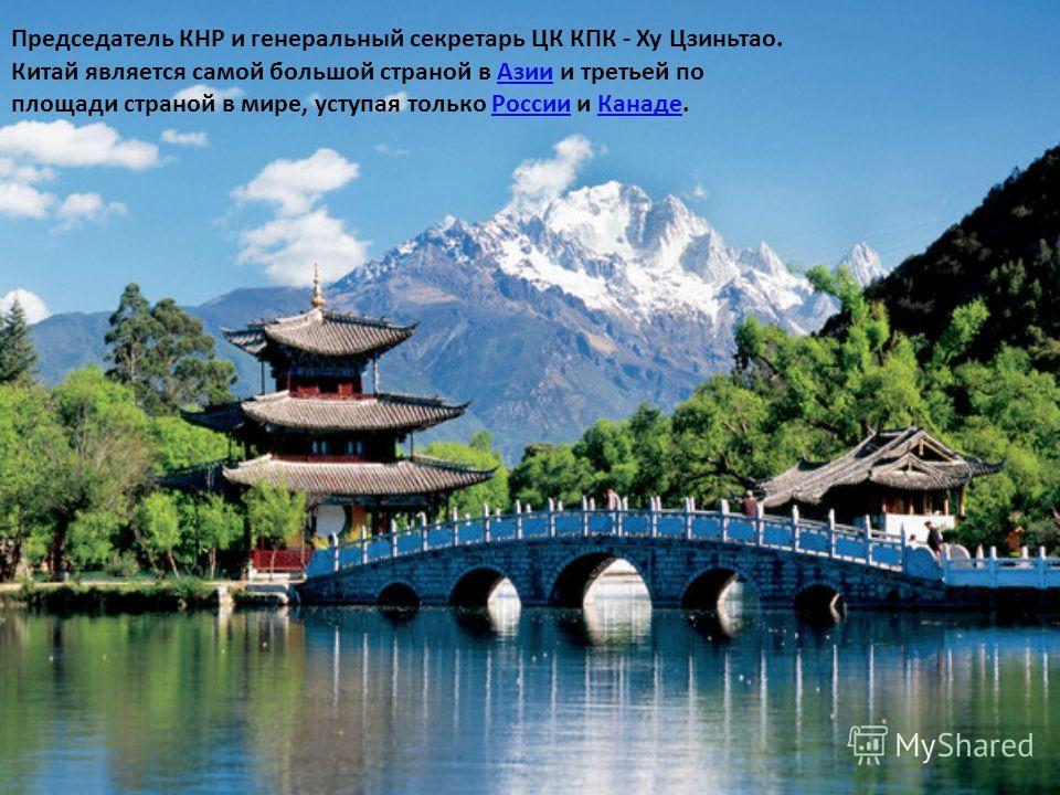 Председатель КНР и генеральный секретарь ЦК КПК - Ху Цзиньтао. Китай является самой большой страной в Азии и третьей по площади страной в мире, уступая только России и Канаде.АзииРоссииКанаде