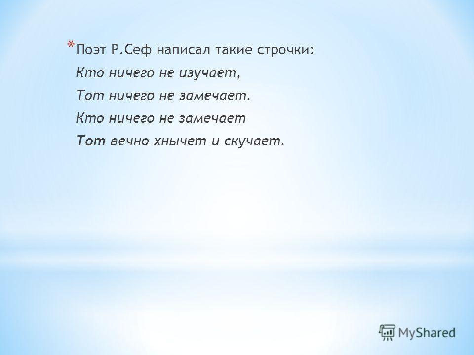 * Поэт Р.Сеф написал такие строчки: Кто ничего не изучает, Тот ничего не замечает. Кто ничего не замечает Тот вечно хнычет и скучает.