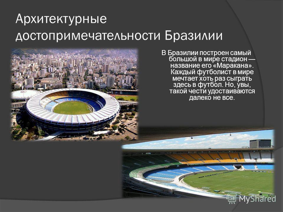 Архитектурные достопримечательности Бразилии В Бразилии построен самый большой в мире стадион название его «Маракана». Каждый футболист в мире мечтает хоть раз сыграть здесь в футбол. Но, увы, такой чести удостаиваются далеко не все.