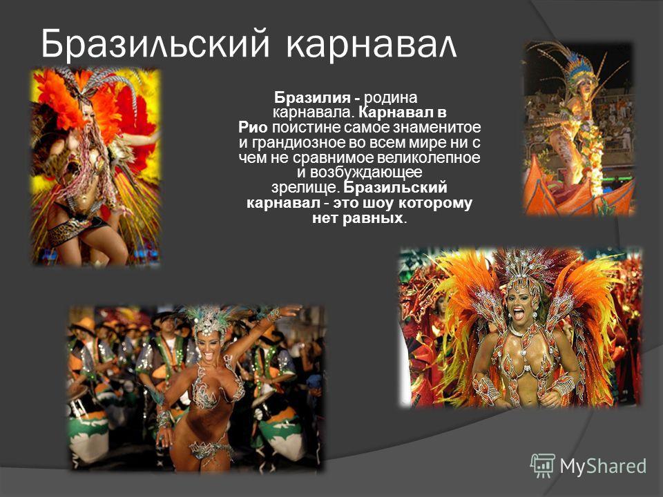 Бразильский карнавал Бразилия - родина карнавала. Карнавал в Рио поистине самое знаменитое и грандиозное во всем мире ни с чем не сравнимое великолепное и возбуждающее зрелище. Бразильский карнавал - это шоу которому нет равных.
