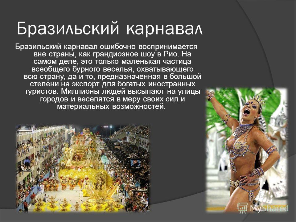 Бразильский карнавал Бразильский карнавал ошибочно воспринимается вне страны, как грандиозное шоу в Рио. На самом деле, это только маленькая частица всеобщего бурного веселья, охватывающего всю страну, да и то, предназначенная в большой степени на эк