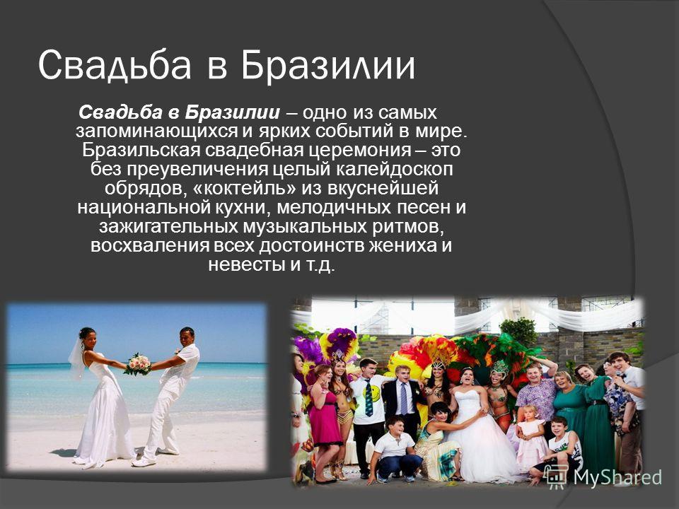 Свадьба в Бразилии Свадьба в Бразилии – одно из самых запоминающихся и ярких событий в мире. Бразильская свадебная церемония – это без преувеличения целый калейдоскоп обрядов, «коктейль» из вкуснейшей национальной кухни, мелодичных песен и зажигатель