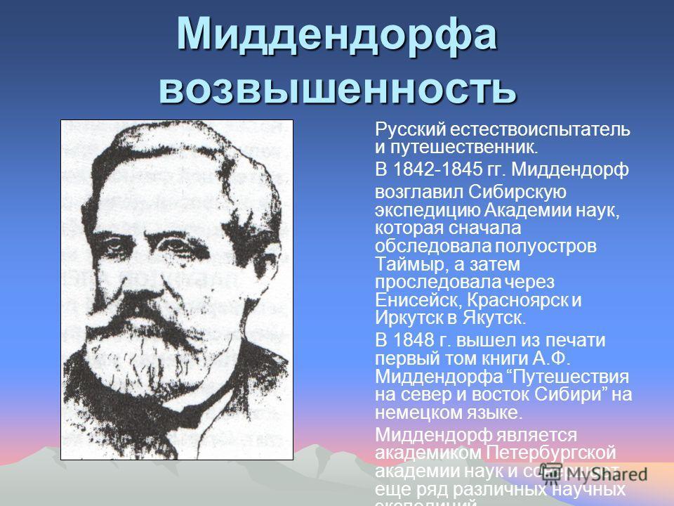 Миддендорфа возвышенность Русский естествоиспытатель и путешественник. В 1842-1845 гг. Миддендорф возглавил Сибирскую экспедицию Академии наук, которая сначала обследовала полуостров Таймыр, а затем проследовала через Енисейск, Красноярск и Иркутск в